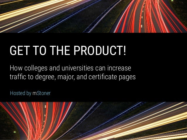 mStoner GET TO THE PRODUCT! How colleges and universities can increase  traffic to degree, major, and certificate pages Hos...