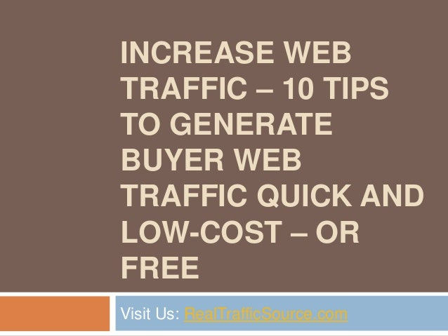 INCREASE WEBTRAFFIC – 10 TIPSTO GENERATEBUYER WEBTRAFFIC QUICK ANDLOW-COST – ORFREEVisit Us: RealTrafficSource.com