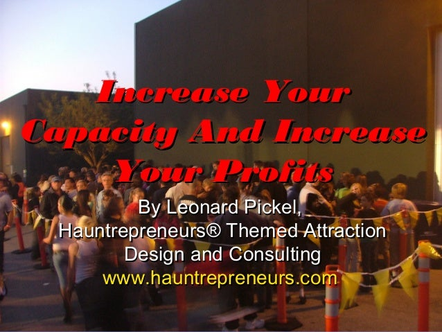 Increase YourCapacity And Increase    Your Profits          By Leonard Pickel,  Hauntrepreneurs® Themed Attraction        ...