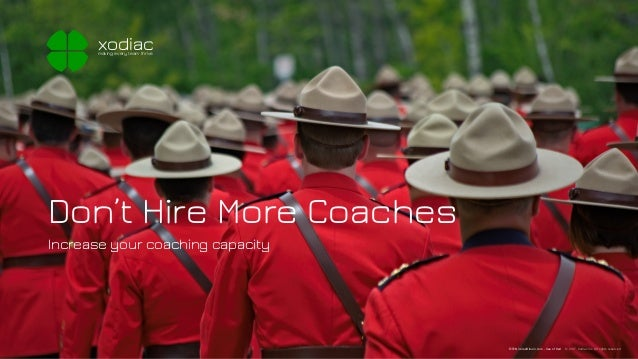 Don't Hire More Coaches Increase your coaching capacity xodiacmaking every team thrive © 2017, Xodiac Inc. All rights rese...