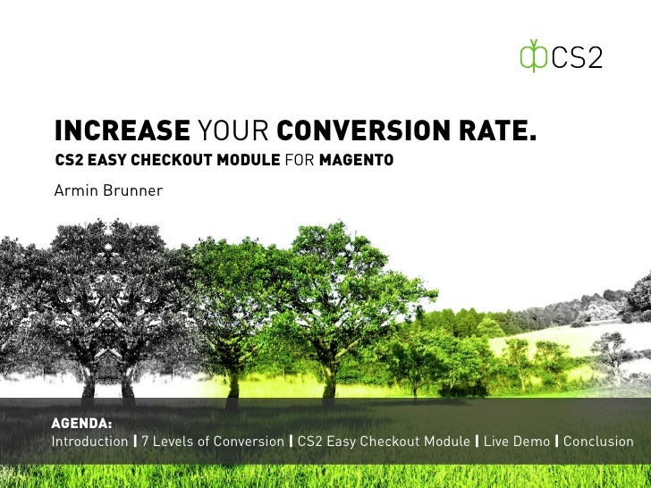 INCREASE YOUR CONVERSION RATE.CS2 EASY CHECKOUT MODULE FOR MAGENTOArmin BrunnerAGENDA:Introduction | 7 Levels of Conversio...
