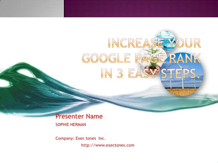 Increase your Google page rank in 3 easy steps.<br />Presenter Name<br />SOPHIE HERMAN<br />Company: Exec tonesInc.<br /> ...