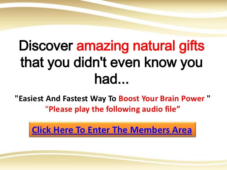"Discover amazing natural gifts that you didnt even know you             had...""Easiest And Fastest Way To Boost Your Brain..."