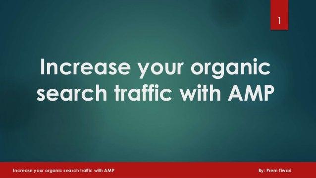 Increase your organic search traffic with AMP 1 Increase your organic search traffic with AMP By: Prem Tiwari