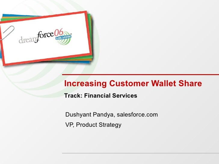 Increasing Customer Wallet Share Dushyant Pandya, salesforce.com VP, Product Strategy Track: Financial Services