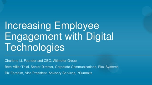 Increasing Employee Engagement with Digital Technologies Charlene Li, Founder and CEO, Altimeter Group Beth Miller Thiel...