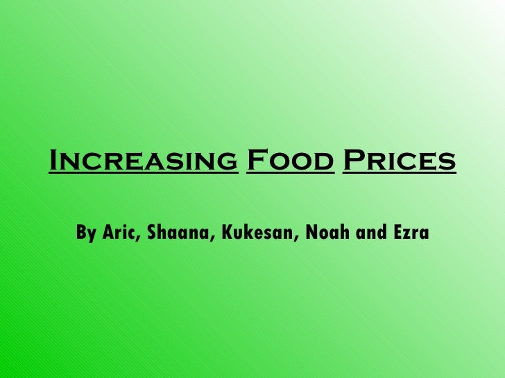 Increasing   Food   Prices By Aric, Shaana, Kukesan, Noah and Ezra