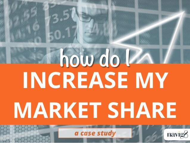 INCREASE MY MARKET SHARE a case study how do I