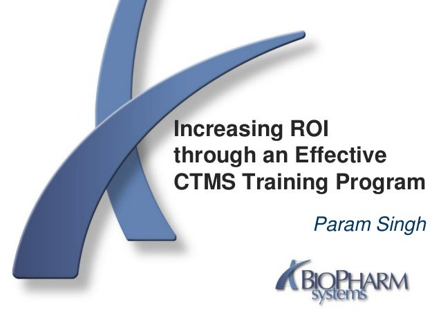 Increasing ROIthrough an EffectiveCTMS Training ProgramParam Singh