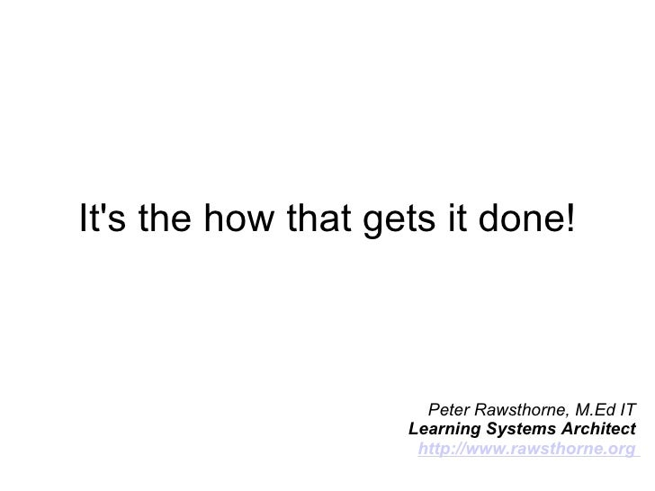 It's the how that gets it done! Peter Rawsthorne, M.Ed IT  Learning Systems Architect  http://www.rawsthorne.org
