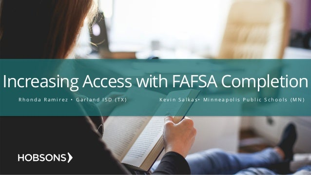 Increasing Access with FAFSA Completion R h o n d a R a m i r e z • G a r l a n d I S D ( T X ) K e v i n S a l k a s • M ...