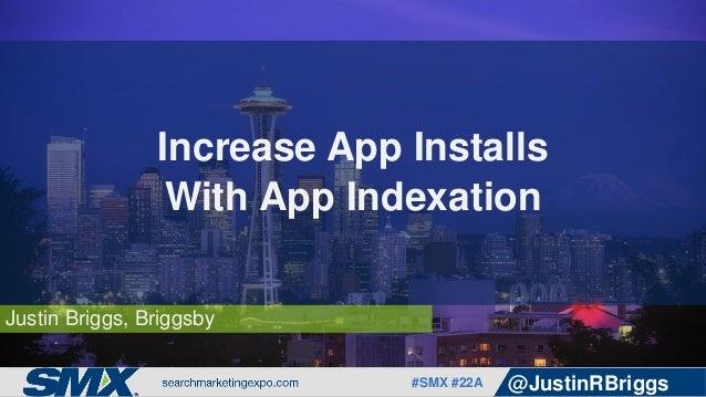 #SMX #22A @JustinRBriggs Justin Briggs, Briggsby Increase App Installs With App Indexation