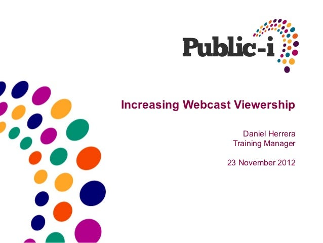 Increasing Webcast Viewership                     Daniel Herrera                  Training Manager                 23 Nove...