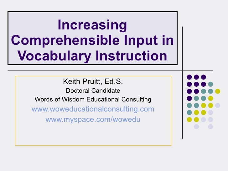 Increasing Comprehensible Input in Vocabulary Instruction Keith Pruitt, Ed.S. Doctoral Candidate Words of Wisdom Education...