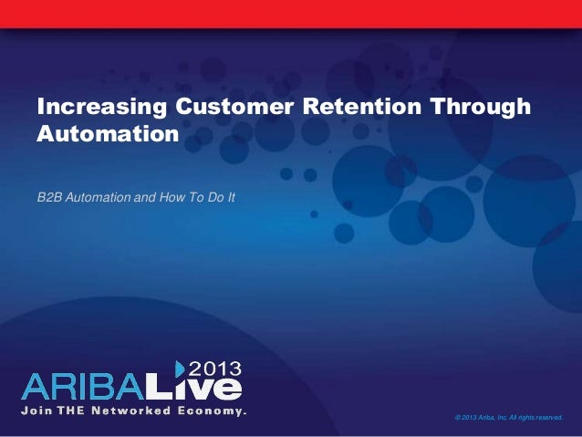 Increasing Customer Retention Through Automation B2B Automation and How To Do It © 2013 Ariba, Inc. All rights reserved.