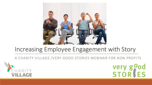 Increasing Employee Engagement with Story A CHARITY VILLAGE /VERY GOOD STORIES WEBINAR FOR NON PROFITS