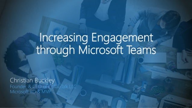 Increasing Engagement through Microsoft Teams Christian Buckley Founder & CEO of CollabTalk LLC Microsoft RD & MVP