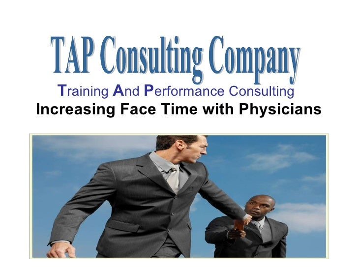 T raining  A nd  P erformance Consulting   Increasing Face Time with Physicians TAP Consulting Company