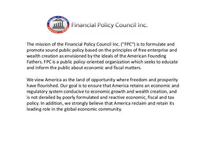 """The mission of the Financial Policy Council Inc. (""""FPC"""") is to formulate and promote sound public policy based on the prin..."""