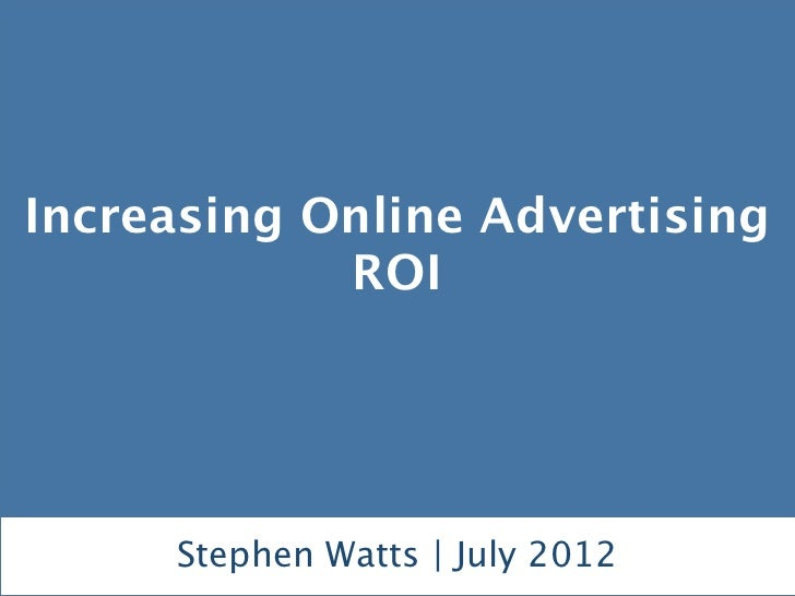Increasing Online Advertising            ROI     Stephen Watts | July 2012