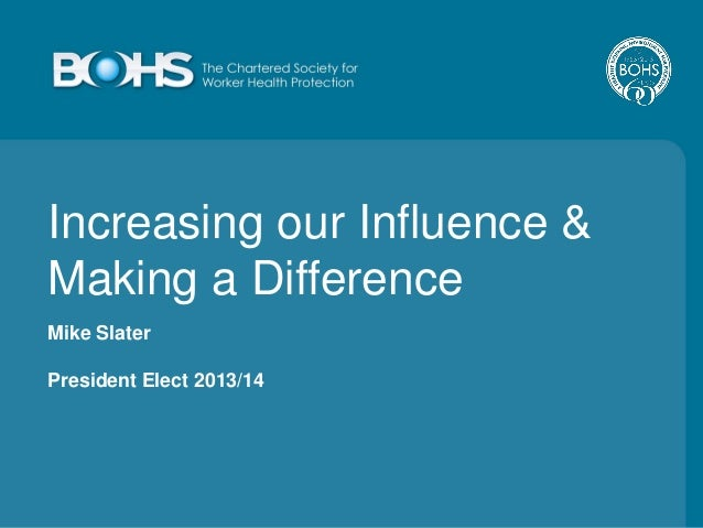 Increasing our Influence & Making a Difference Mike Slater President Elect 2013/14