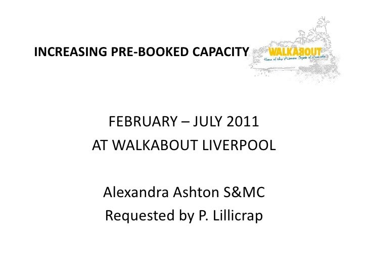 INCREASING PRE-BOOKED CAPACITY          FEBRUARY – JULY 2011        AT WALKABOUT LIVERPOOL         Alexandra Ashton S&MC  ...