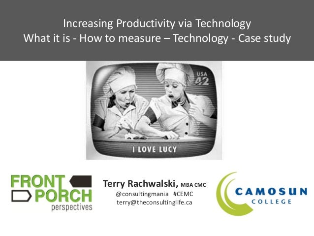 Increasing Productivity via TechnologyWhat it is - How to measure – Technology - Case study               Terry Rachwalski...