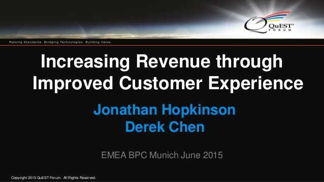 Copyright 2015 QuEST Forum. All Rights Reserved. 1 Increasing Revenue through Improved Customer Experience Jonathan Hopkin...