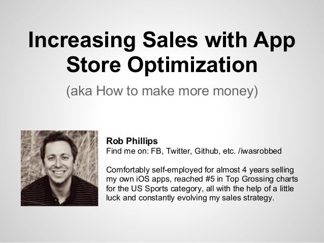 Increasing Sales with App Store Optimization (aka How to make more money) Rob Phillips Find me on: FB, Twitter, Github, et...