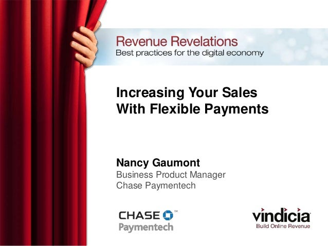Increasing Your SalesWith Flexible PaymentsNancy GaumontBusiness Product ManagerChase Paymentech