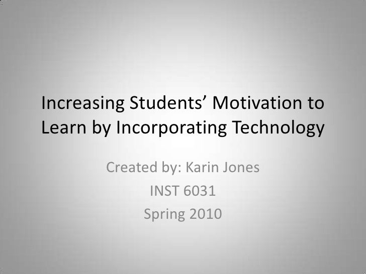 Increasing Students' Motivation to Learn by Incorporating Technology<br />Created by: Karin Jones<br />INST 6031<br />Spri...