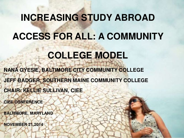 INCREASING STUDY ABROAD  ACCESS FOR ALL: A COMMUNITY  COLLEGE MODEL  NANA GYESIE, BALTIMORE CITY COMMUNITY COLLEGE  JEFF B...