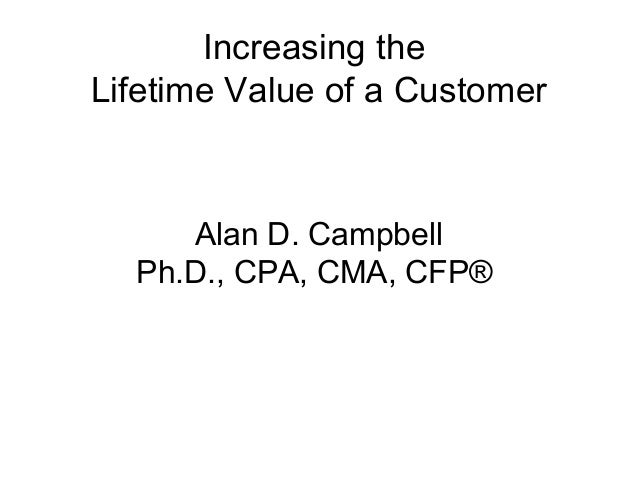 Increasing theLifetime Value of a Customer     Alan D. Campbell  Ph.D., CPA, CMA, CFP®