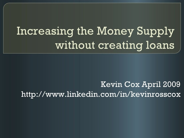 Increasing the Money Supply without creating loans Kevin Cox April 2009 http://www.linkedin.com/in/kevinrosscox