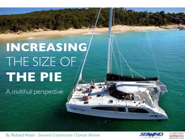 INCREASINGTHE SIZE OFTHE PIEA multihull perspectiveBy Richard Ward - Seawind Catamarans / Corsair Marine