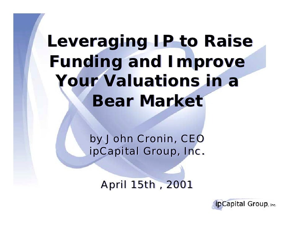 Leveraging IP to Raise Funding and Improve  Your Valuations in a     Bear Market      by John Cronin, CEO     ipCapital Gr...