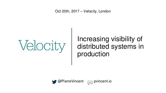 Increasing visibility of distributed systems in production Oct 20th, 2017 – Velocity, London @PierreVincent pvincent.io