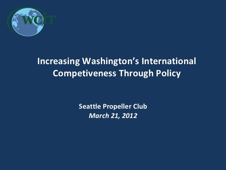 Increasing Washington's International    Competiveness Through Policy          Seattle Propeller Club             March 21...