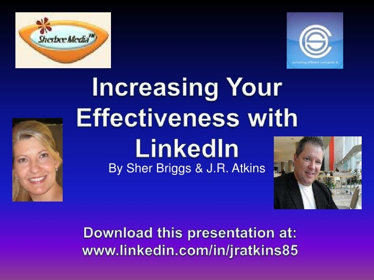 Increasing Your Effectiveness with LinkedIn<br />By Sher Briggs & J.R. Atkins<br />Download this presentationat:<br />www....