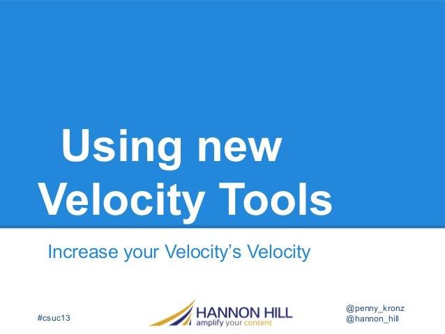 Using new Velocity Tools Increase your Velocity's Velocity #csuc13 @penny_kronz @hannon_hill