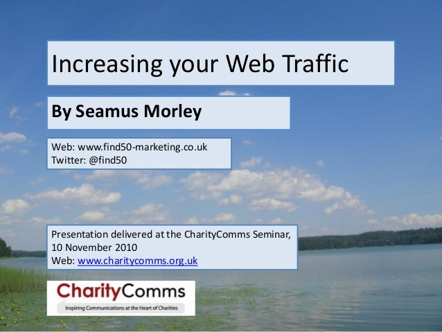Increasing your Web Traffic By Seamus Morley Web: www.find50-marketing.co.uk Twitter: @find50 Presentation delivered at th...