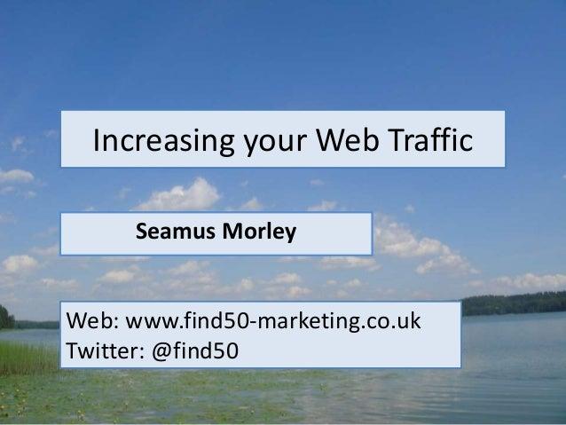 Increasing your Web Traffic Seamus Morley Web: www.find50-marketing.co.uk Twitter: @find50