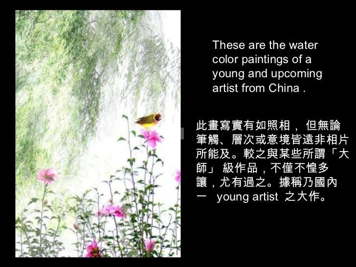 此畫寫實有如照相, 但無論筆觸、層次或意境皆遠非相片所能及。較之與某些所謂「大師」 級作品,不僅不惶多讓,尤有過之。據稱乃國內一  young artist  之大作。 These are the water color paintings ...