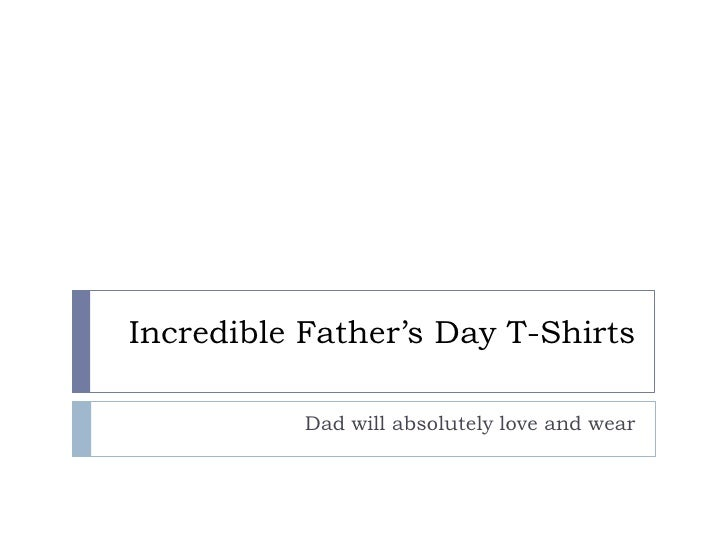 Incredible Father's Day T-Shirts           Dad will absolutely love and wear