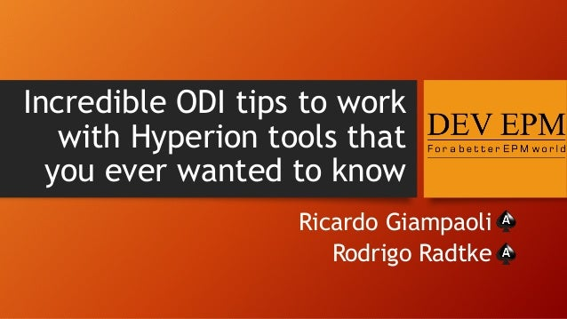 Incredible ODI tips to work with Hyperion tools that you ever wanted to know Ricardo Giampaoli Rodrigo Radtke