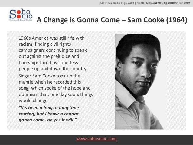 """the racism in a change is gonna come by sam cooke Who cut his teeth with the rap groups das racist and swet shop boys  in the  united states, sam cooke penned the civil rights masterpiece """"a change is  gonna come"""" folk and mainstream artists like bob dylan and."""