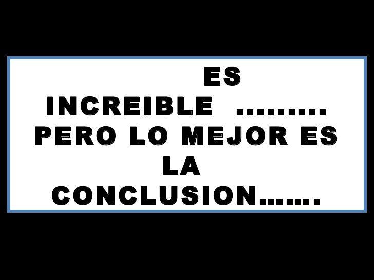 ES INCREIBLE .........PERO LO MEJOR ES        LA CONCLUSION…….