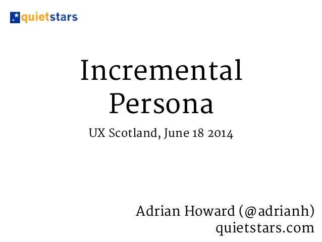 Incremental Persona UX Scotland, June 18 2014 Adrian Howard (@adrianh)   quietstars.com