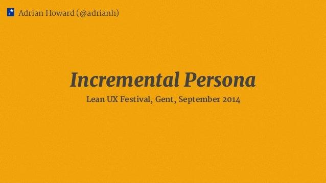 Adrian Howard (@adrianh)  Incremental Persona  Lean UX Festival, Gent, September 2014