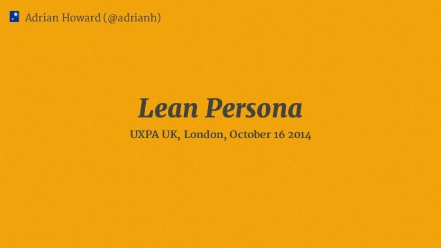 Adrian Howard (@adrianh)  Lean Persona  UXPA UK, London, October 16 2014